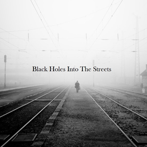 Black Holes Into The Streets